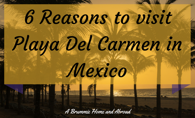 6 Reasons to visit Playa Del Carmen in Mexico by A Brummie Home and Abroad