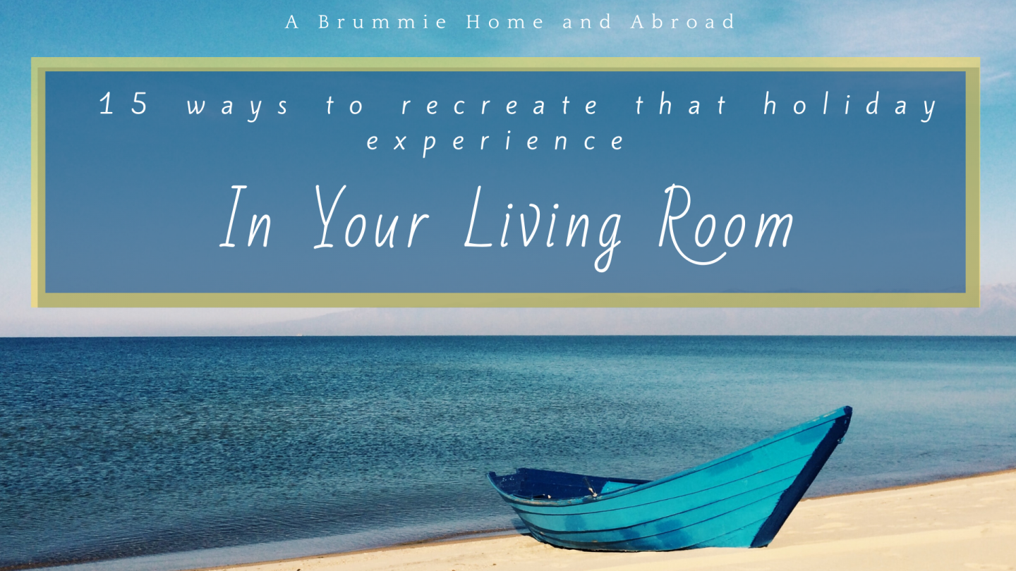Blog Post by A Brummie Home and Abroad: 15 Ways to Recreate that Holiday Experience in your own living room